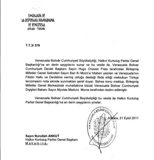 Venezuela Bolivar Cumhuriyeti Büyükelçiliği' nin partimize gönderdiği, Filistin Devletinin kuruluşunu destekleyen yazıları: Venezuela Bolivar Cumhuriyeti Devlet Başkanı Sayın Hugo Chavez Frias Yoldaşın Filistin Devletinin kuruluşu hakkında, Birleşmiş Milletlere ilettiği metin. […]